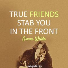 """""""True Friends Stab You in the Front"""" -Oscar Wilde. (Always loved this saying and it's true)"""