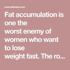 Fat accumulation is one the worstenemyof women who want to lose weightfast.The rolls that come in the belly, back, arms...