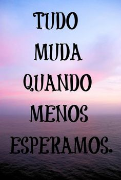 Tudo muda quando menos esperamos... #tudo #muda #vida