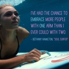 """""""I've had the chance to embrace more people with one arm than I ever could with two."""" ~ Bethany Hamilton, Soul Surfer"""