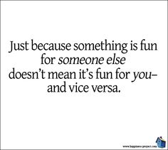 yes, the vice versa: just because you find something fun doesn't mean everyone else does and/or is interested in it. (I should probably remind myself of this when I post all those cat things on facebook...)
