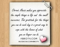 Chronic illness makes you appreciate the simple things in life and the small successes. This gratitude for the things   you CAN do each day is a great way to cope with the losses of what you no longer can do.     www.FibroTV.com