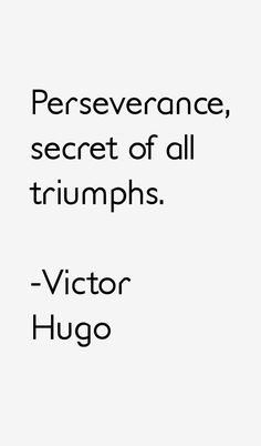 Perseverance, secret of all triumphs. - Victor Hugo 1802-1885.  French poet, novelist, and dramatist of the Romantic movement. He is considered one of the greatest and best-known French writers. #quotes #french #proverbs #novelist #hugo