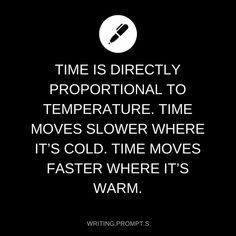 Molecules move faster at higher temperatures, so things move faster. Therefore, time seems to move slower. Vice versa, time seems to move faster when it's colder Daily Writing Prompts, Book Prompts, Dialogue Prompts, Book Writing Tips, Creative Writing Prompts, Writing Challenge, Story Prompts, Writing Quotes, Writing Help