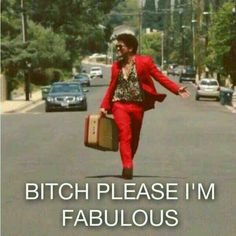 Bitch please, I'm fabulous<< I love bruno mars!!!!