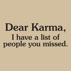 Karma will bite you in the ass I tell ya...