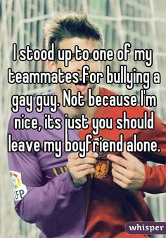 I stood up to one of my teammates for bullying a gay guy. Not because I'm ni. I stood up to one of my teammates for bullying a gay guy. Not because I'm nice, its just you should leave my boy Lgbt Quotes, Lgbt Memes, Funny Quotes, Pride Quotes, Quotes Quotes, Whisper Quotes, Whisper Confessions, Faith In Humanity Restored, Cute Stories