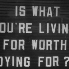 Is what your living for worth dying for?