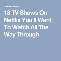 13 TV Shows On Netflix You'll Want To Watch All The Way Through