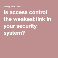 Is access control the weakest link in your security system?