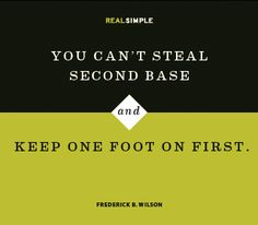 """""""You can't steal second base and keep one foot on first"""" -- Frederick B. Wilson"""