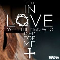 I Fell In Love With The Man Who Died For Me...  My Lord and Savior... JESUS