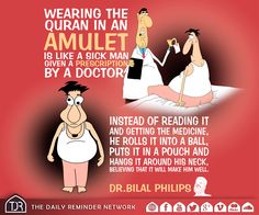 Wearing the Quran in an amulet is like a sick man given a prescription by a doctor. Instead of reading it and getting the medicine, he rolls it into a ball, puts it in a pouch and hangs it around his neck, believing that it will make him well.  [Sheikh Dr. Bilal Philips]