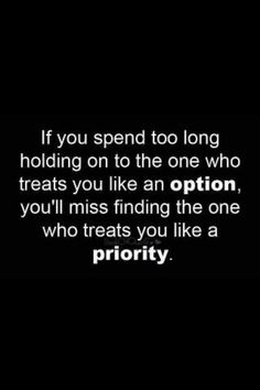 If u spend too long holding onto the one who treats u like an OPTION, u'll miss finding the one who treats u like a PRIORITY.