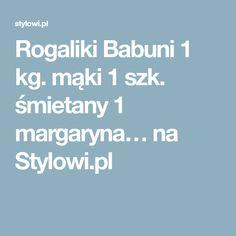 Rogaliki Babuni 1 kg. mąki 1 szk. śmietany 1 margaryna… na Stylowi.pl