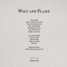Wolf and flame..let them think you are weak.. Die Menschen, die glauben, dass Du schwach bist, haben den Wolf in Deinen Augen und das Feuer in Deiner Seele noch nicht gesehen. Lass sie glauben, dass Du schwach bist und tue das was die Wölfe oder das Feuer am besten können - überrasche sie, wenn sie es am wenigsten erwarten!