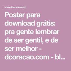 Poster para download grátis: pra gente lembrar de ser gentil, e de ser melhor - dcoracao.com - blog de decoração e tutorial diy
