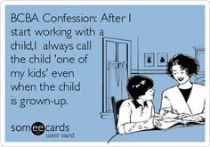 BCBA Confession: After I start working with a child, I always call the child 'one of my kids' even when the child is grown-up.