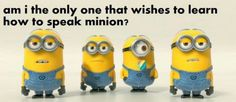 That would be awesome to speak minion ( banana language )