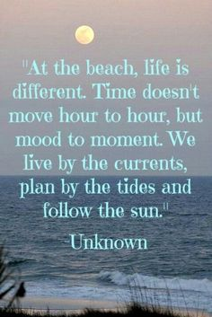 """At the beach, life is different.  Time doesn't move hour to hour, but mood to moment.  We live by the currents, plan by the tides, and follow the sun."""""""