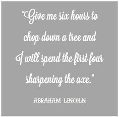 """""""Give me six hours to chop down a tree and I will spend the first hour sharpening the axe"""" ~ Abraham Lincoln"""