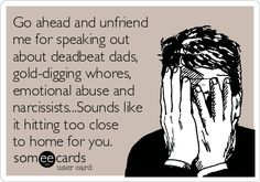 Go ahead and unfriend me for speaking out about deadbeat dads, gold-digging whores, emotional abuse and narcissists...Sounds like it hitting too close to home for you.