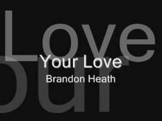 Brandon Heath - Your Love    amazing is how I feel when I hear this beautiful song praising God-thank you for sharing it!