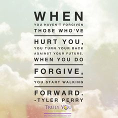 """Embedded image permalink """"When you haven't #forgiven those who have hurt you, you turn your back on your #future. When you do forgive, you start walking forward."""" Tyler Perry"""