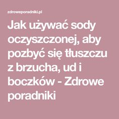 Jak używać sody oczyszczonej, aby pozbyć się tłuszczu z brzucha, ud i boczków - Zdrowe poradniki Body Wraps, Slow Food, Natural Living, Healthy Tips, Home Remedies, Health And Beauty, Beauty Hacks, Health Fitness, Food And Drink