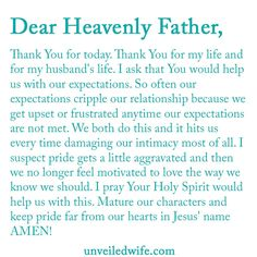 Prayer: When Expectations Cripple Marriage --- Dear Heavenly Father, Thank You for today. Thank You for my life and for my husband's life. I ask that You would help us with our expectations. So often our expectations cripple our relationship because we get upset or frustrated anytime our expecta… Read More Here http://unveiledwife.com/prayer-expectations-cripple-marriage/