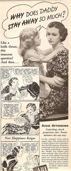 Lux Ad (1934). Sweetheart, I don't know how to tell you this...Mommy has really offensive body odor and Daddy doesn't like me anymore. That is why I am a lonely unhappy wife. Oh dear...I guess I should start using Lux so Happiness Reigns.