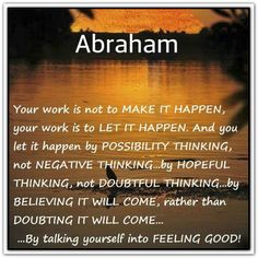 Your work is not to make it happen, your work is to let it happen. And you let it happen by possibility thinking, not negative thinking... by hopeful thinking, not doubtful thinking...by believing it will come, rather than doubting it will come... by talking yourself into feeling good. Abraham-Hicks Quotes (AHQ2397) #work #feeling