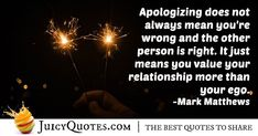 """""""Apologizing does not always mean you're wrong and the other person is right. It just means you value your relationship more than your ego. Daily Quotes, Best Quotes, Apologizing Quotes, Young Quotes, Saying Sorry, Always Meaning, How To Apologize, Jokes Quotes, Be Yourself Quotes"""