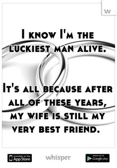 I know I'm the luckiest man alive.       It's all because after all of these years, my wife is still my very best friend.