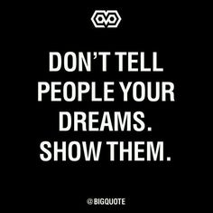 """""""Don't tell people your dreams.  Show them"""" - Unknown.  Prove yourself,  not to others,  but to yourself"""