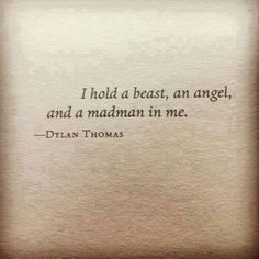 """""""I hold a beast, an angel and a madman in me"""" -Dylan Thomas. Would be an incredible quote from the brilliant Dylan Thomas. Great Quotes, Quotes To Live By, Me Quotes, Inspirational Quotes, Drake Quotes, Wisdom Quotes, Qoutes, Motivational Quotes, The Words"""