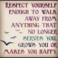 Respect yourself...and be strong enough to walk away from anything and anyone who no longer serves you, grows you, or makes you happy. Amen, Amen, Amen! Love this!!
