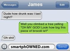 JamesDude how drunk was I last night? | Well you climbed a tree yelling 'OH MY GOD! Look how big this piece of brocoli is!!' | Oh shit
