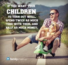 If you want your children to turn out well, spend twice as much time with them, and half as much money. -Abigail Van Buren