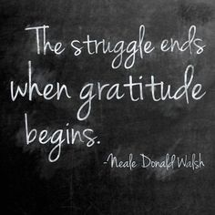 The struggle ends when gratitude begins. – Neale Donald Walsh thedailyquotes.com