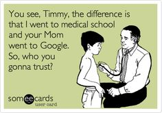 You see, Timmy, the difference is that I went to medical school and your Mom went to Google. So, who you gonna trust? #medschool