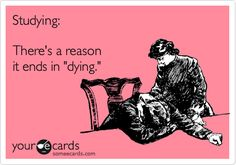 "Studying: There's a reason it ends in ""dying."" 