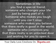 Sometimes in life you find a special friend; someone who changes your life just by being part of it. Someone who makes you laugh until you can't stop; someone who makes you believe that there really is good in the world; someone who convinces you that there really is an unlocked door just waiting for you to open it