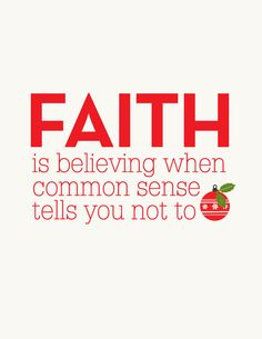Faith is believing when common sense tells you not to.