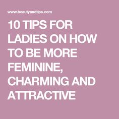 10 TIPS FOR LADIES ON HOW TO BE MORE FEMININE, CHARMING AND ATTRACTIVE