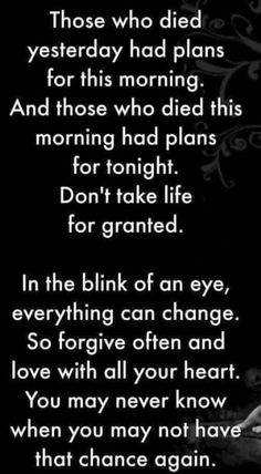 ....don't take life for granted.  In the blink of an eye, everything can change. So forgive often and love with all your heart. You may never know when you may not have that chance again.