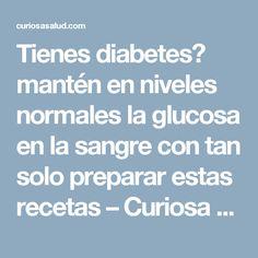 Tienes diabetes? mantén en niveles normales la glucosa en la sangre con tan solo preparar estas recetas – Curiosa Salud