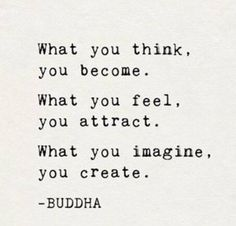 What you think, you become. What you feel, you attract. What you imagine, you create