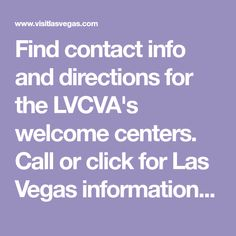 Find contact info and directions for the LVCVA's welcome centers. Call or click for Las Vegas information and download or request the Las Vegas Visitors Guide.