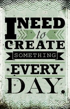 I Need to Create something Every Day!!!